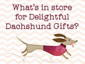 What's in store for Delightful Dachshund Gifts?