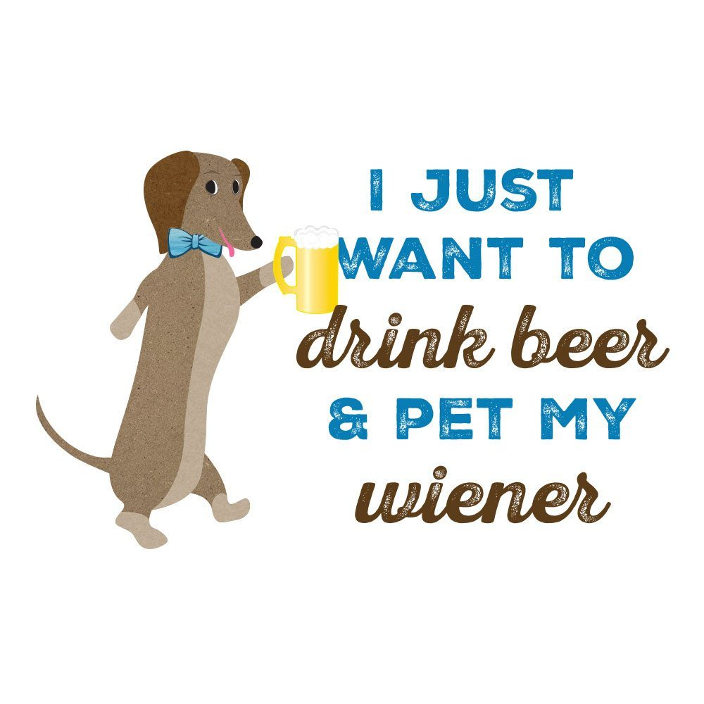 I just want to drink beer and pet my wiener
